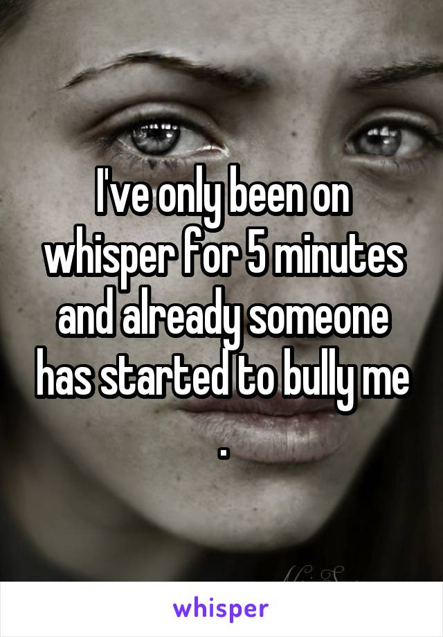 I've only been on whisper for 5 minutes and already someone has started to bully me .