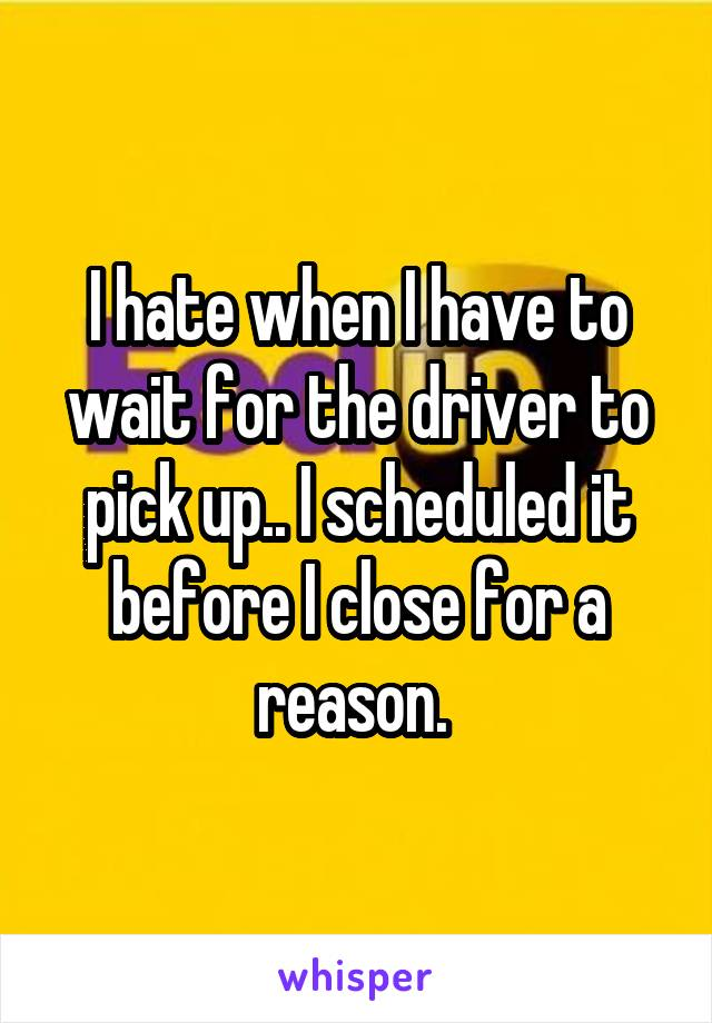 I hate when I have to wait for the driver to pick up.. I scheduled it before I close for a reason.