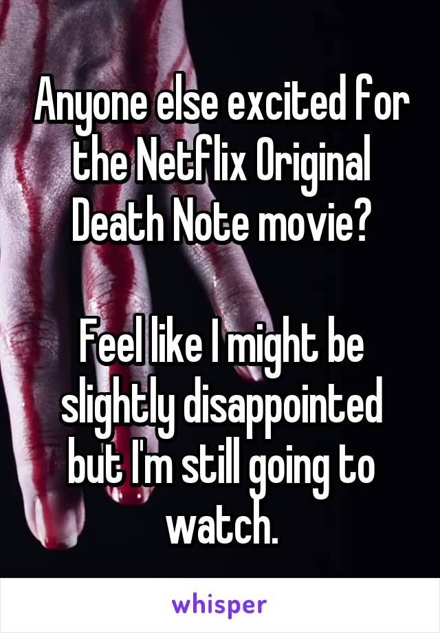 Anyone else excited for the Netflix Original Death Note movie?  Feel like I might be slightly disappointed but I'm still going to watch.