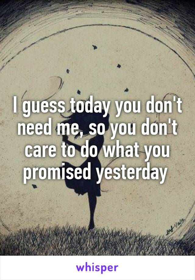I guess today you don't need me, so you don't care to do what you promised yesterday