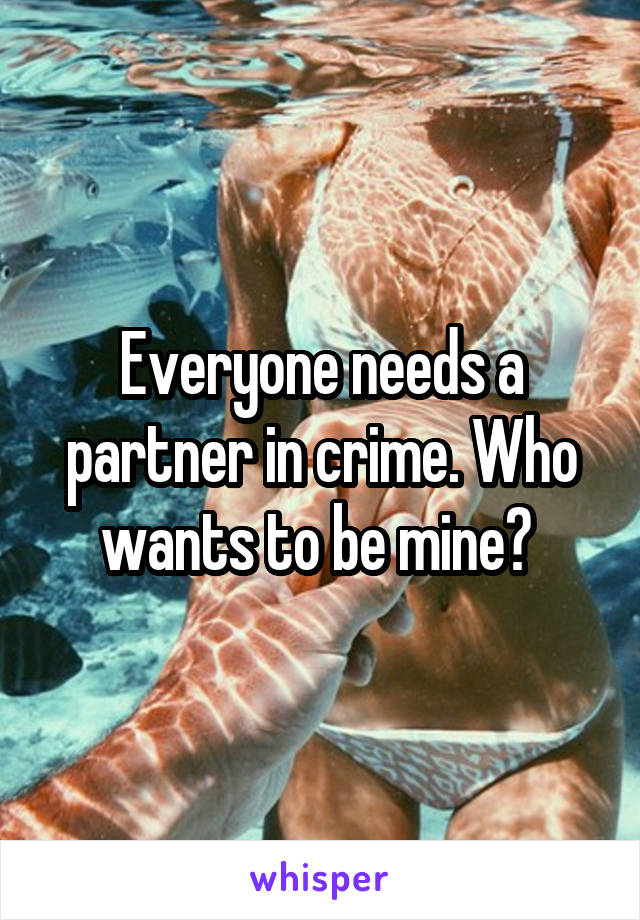 Everyone needs a partner in crime. Who wants to be mine?
