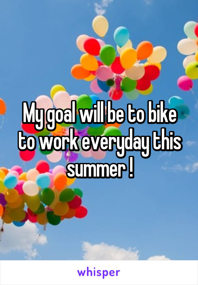 My goal will be to bike to work everyday this summer !