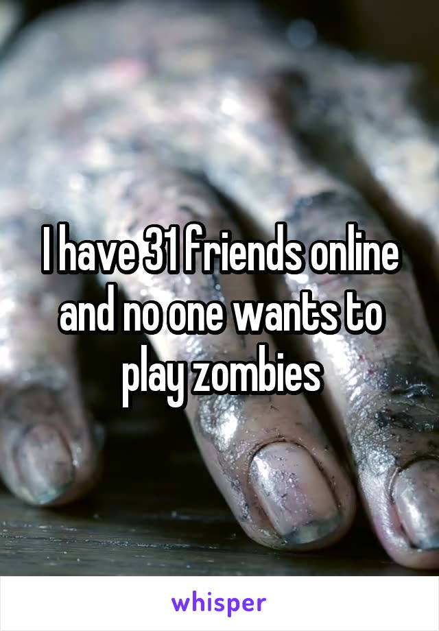 I have 31 friends online and no one wants to play zombies