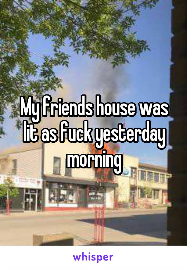 My friends house was lit as fuck yesterday morning