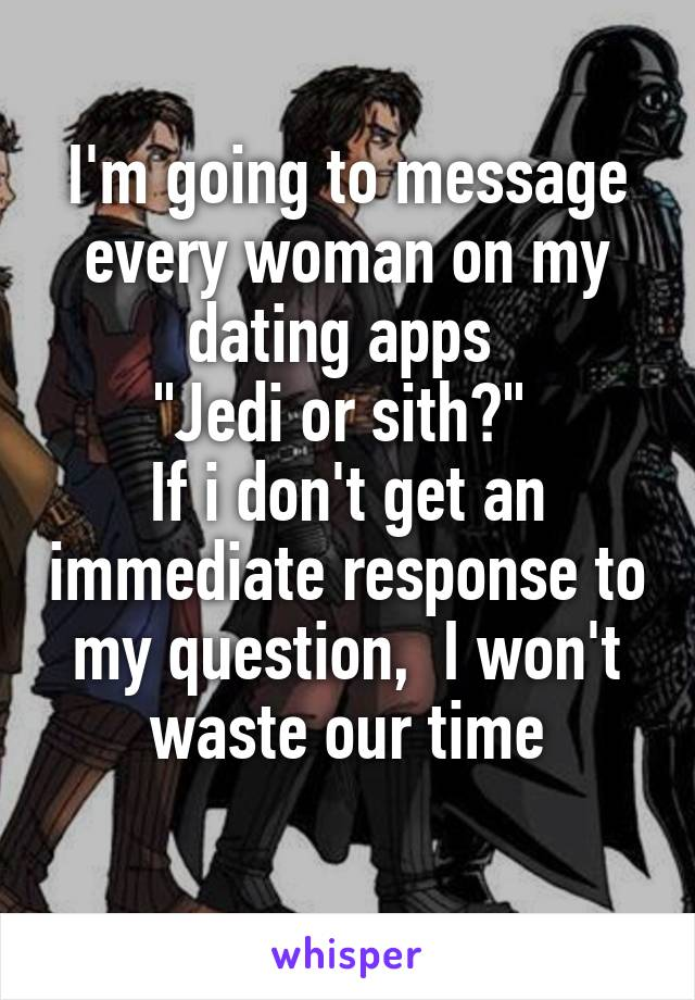"""I'm going to message every woman on my dating apps  """"Jedi or sith?""""  If i don't get an immediate response to my question,  I won't waste our time"""
