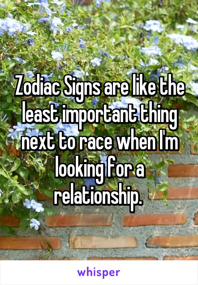 Zodiac Signs are like the least important thing next to race when I'm looking for a relationship.