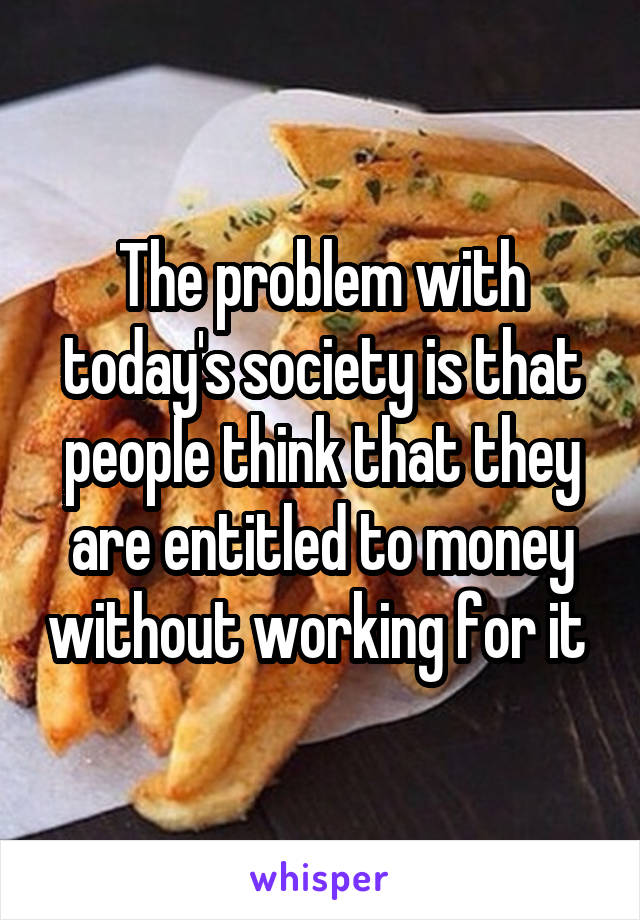 The problem with today's society is that people think that they are entitled to money without working for it