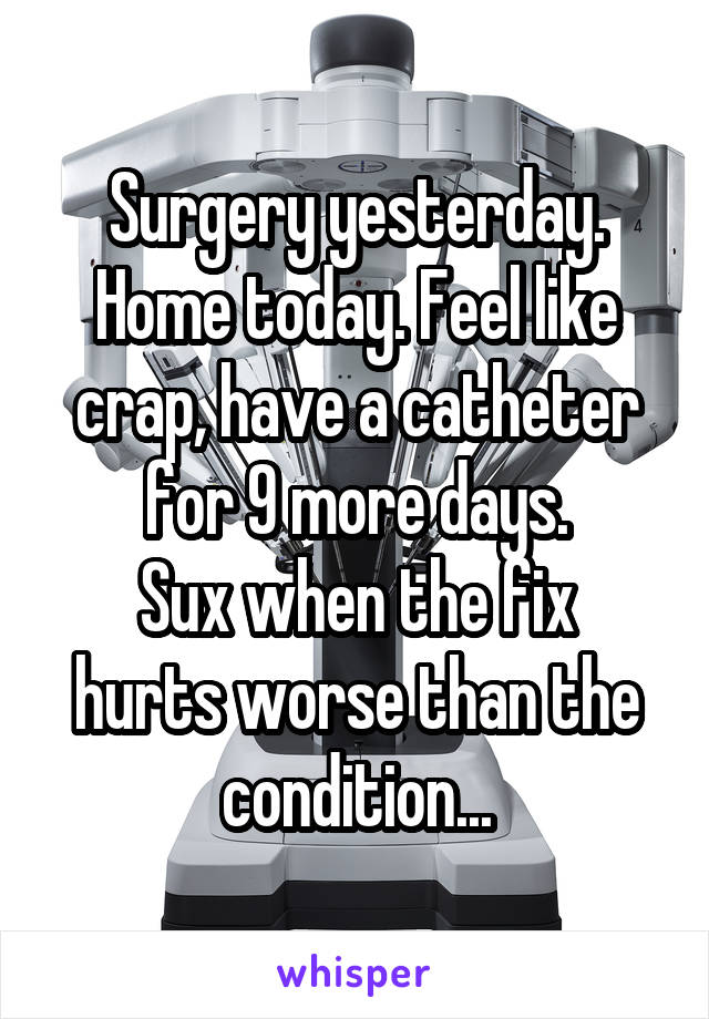 Surgery yesterday. Home today. Feel like crap, have a catheter for 9 more days. Sux when the fix hurts worse than the condition...
