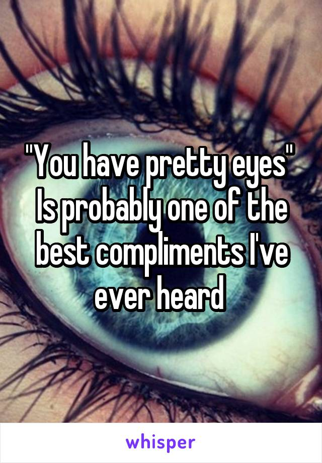 """You have pretty eyes""  Is probably one of the best compliments I've ever heard"