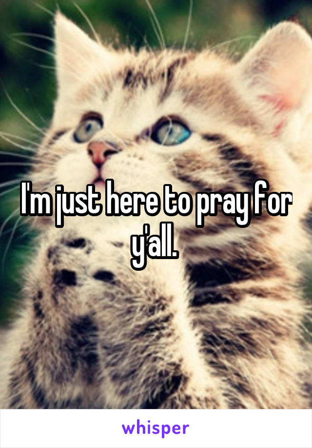I'm just here to pray for y'all.
