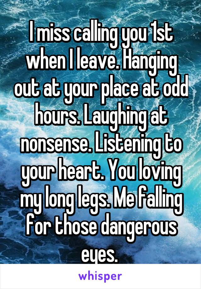 I miss calling you 1st when I leave. Hanging out at your place at odd hours. Laughing at nonsense. Listening to your heart. You loving my long legs. Me falling for those dangerous eyes.