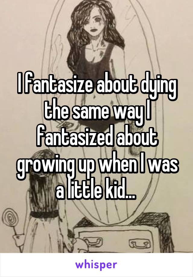 I fantasize about dying the same way I fantasized about growing up when I was a little kid...