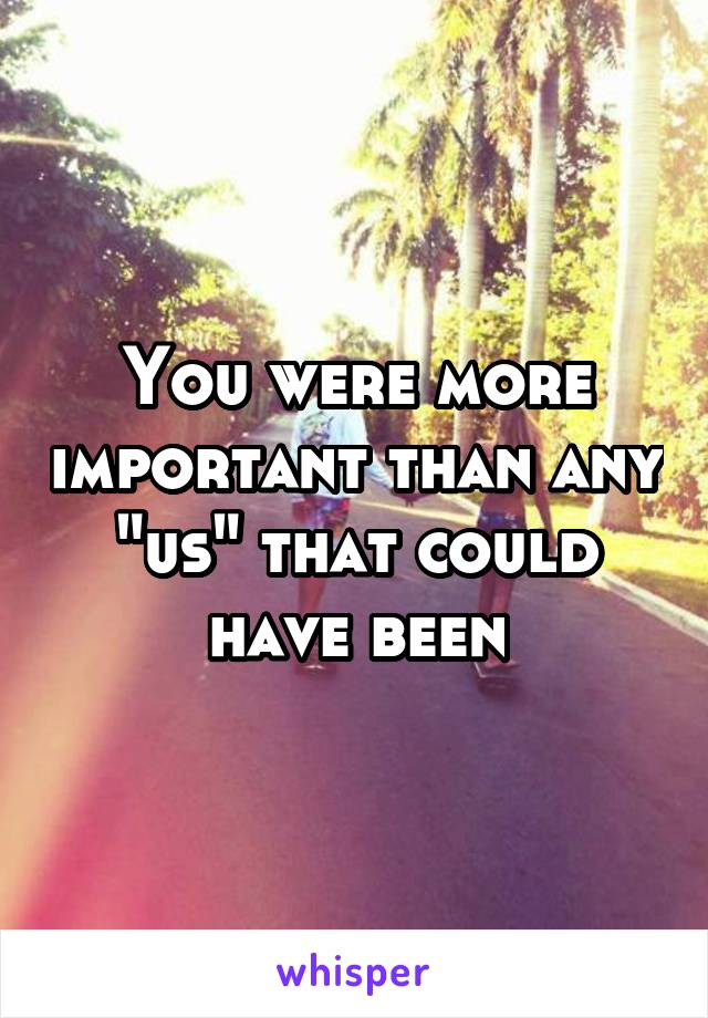 """You were more important than any """"us"""" that could have been"""