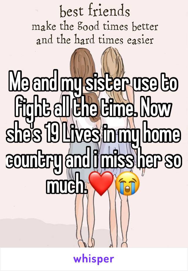Me and my sister use to fight all the time. Now she's 19 Lives in my home country and i miss her so much.❤️😭