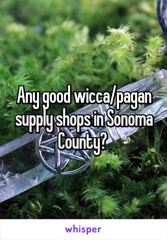 Any good wicca/pagan supply shops in Sonoma County?