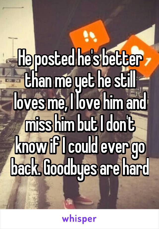 He posted he's better than me yet he still loves me, I love him and miss him but I don't know if I could ever go back. Goodbyes are hard