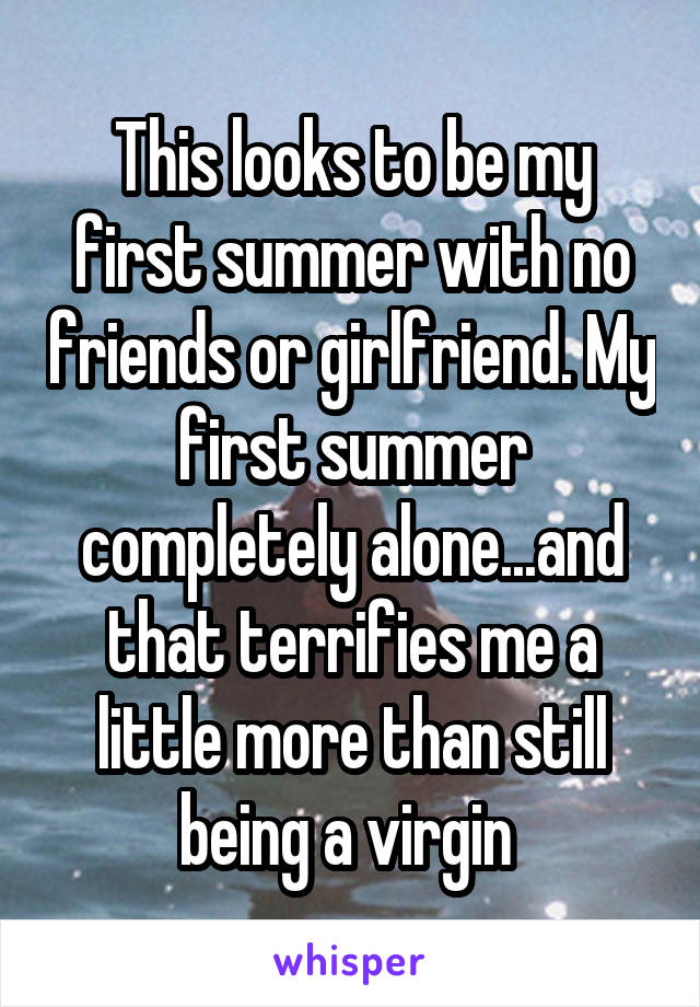 This looks to be my first summer with no friends or girlfriend. My first summer completely alone...and that terrifies me a little more than still being a virgin