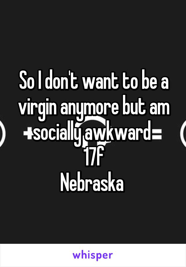 So I don't want to be a virgin anymore but am socially awkward  17f Nebraska