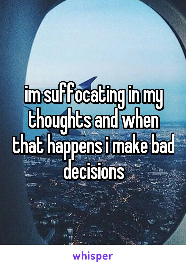im suffocating in my thoughts and when that happens i make bad decisions