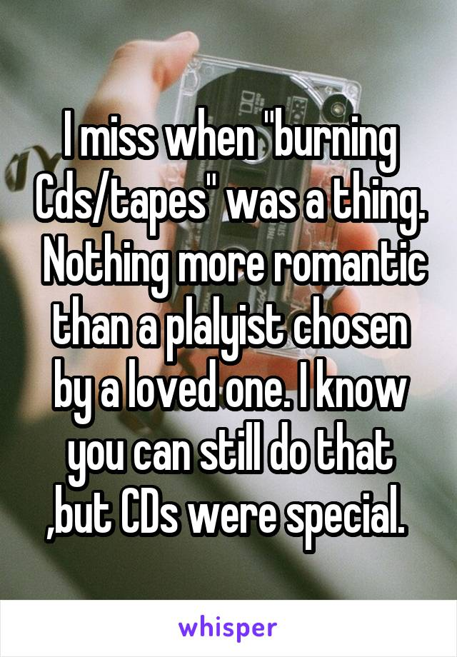 "I miss when ""burning Cds/tapes"" was a thing.  Nothing more romantic than a plalyist chosen by a loved one. I know you can still do that ,but CDs were special."