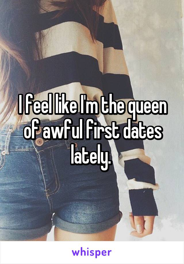 I feel like I'm the queen of awful first dates lately.