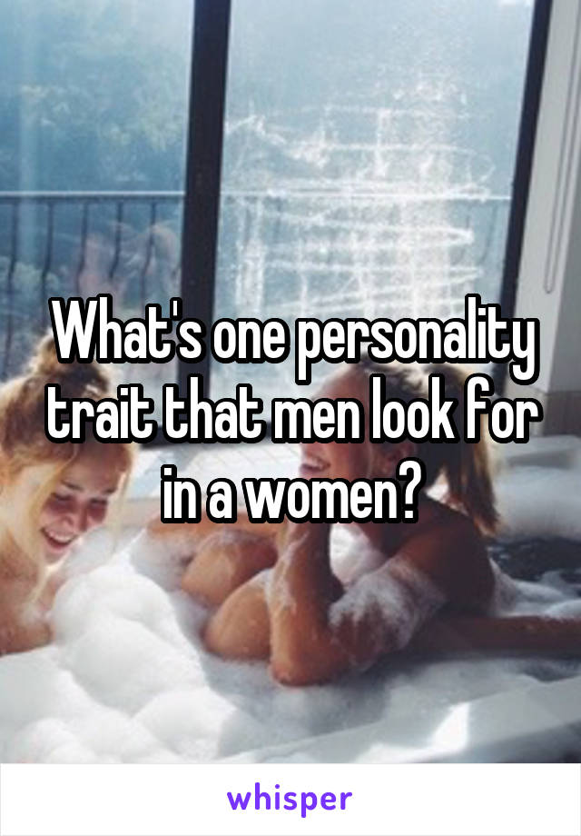 What's one personality trait that men look for in a women?