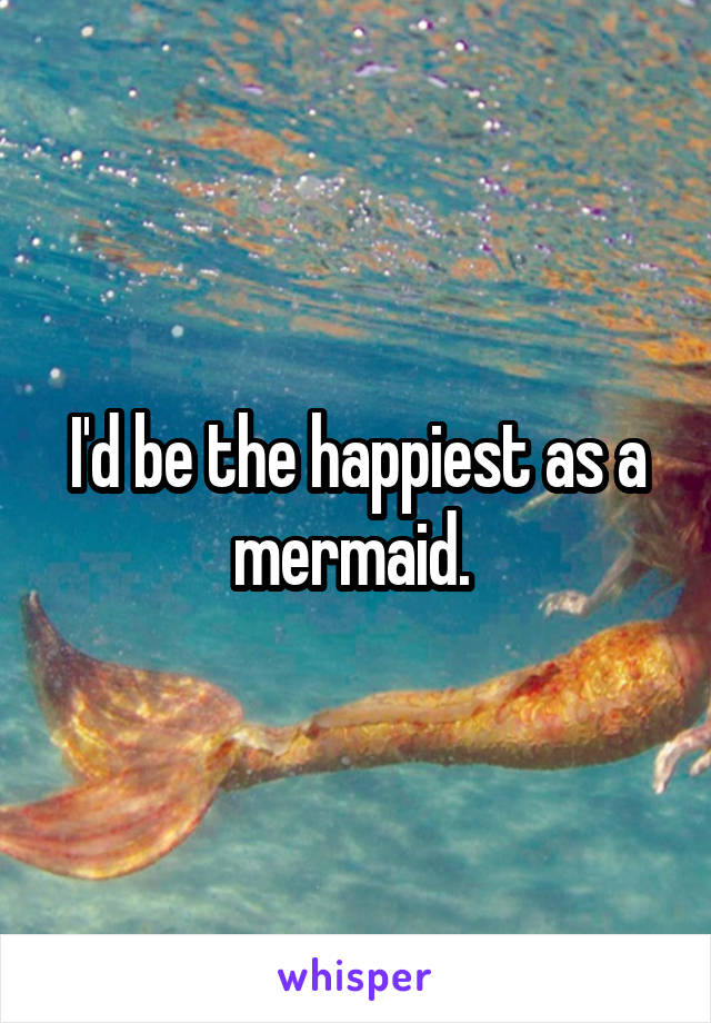 I'd be the happiest as a mermaid.