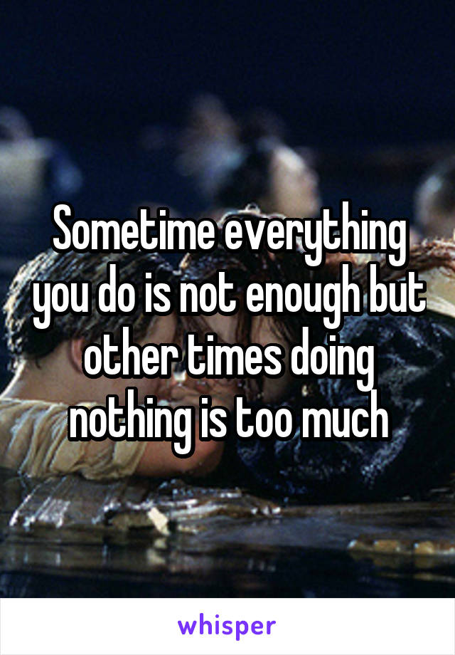 Sometime everything you do is not enough but other times doing nothing is too much