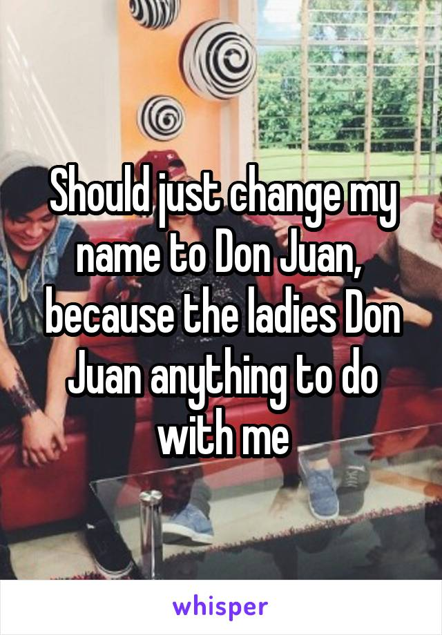 Should just change my name to Don Juan,  because the ladies Don Juan anything to do with me