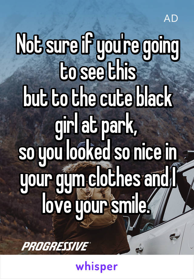 Not sure if you're going to see this but to the cute black girl at park,  so you looked so nice in your gym clothes and I love your smile.