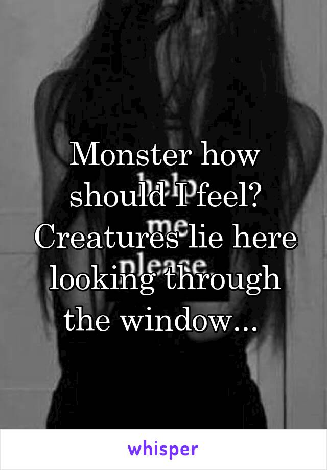 Monster how should I feel? Creatures lie here looking through the window...