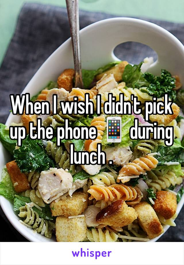 When I wish I didn't pick up the phone 📱 during lunch .