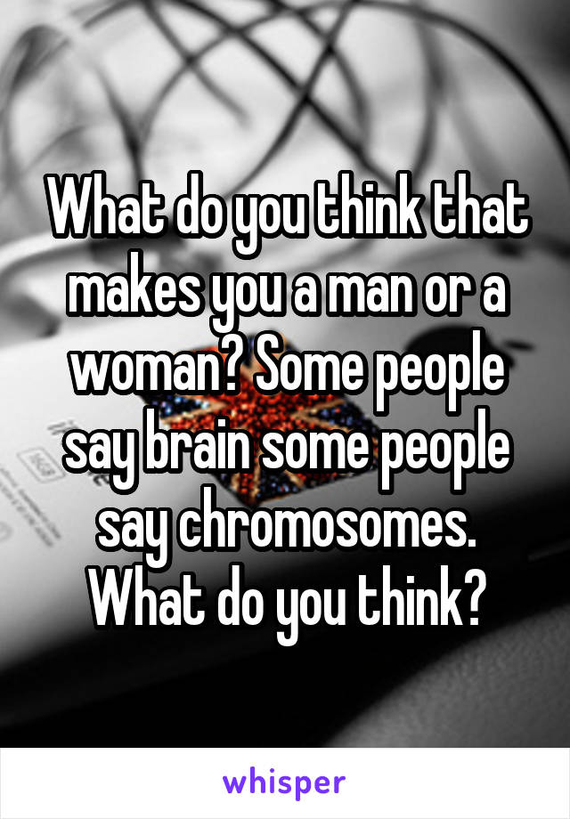 What do you think that makes you a man or a woman? Some people say brain some people say chromosomes. What do you think?