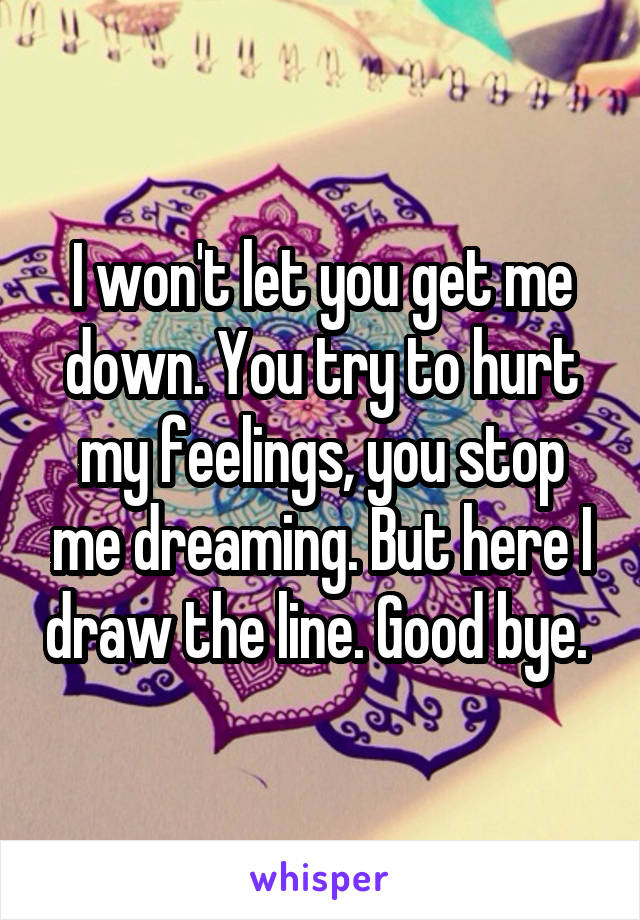 I won't let you get me down. You try to hurt my feelings, you stop me dreaming. But here I draw the line. Good bye.