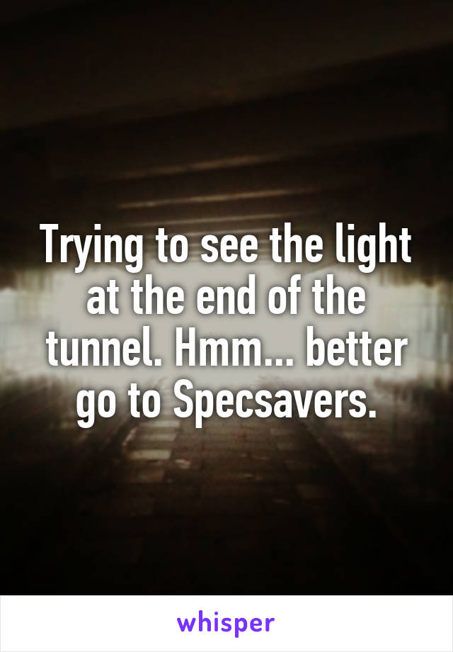 Trying to see the light at the end of the tunnel. Hmm... better go to Specsavers.