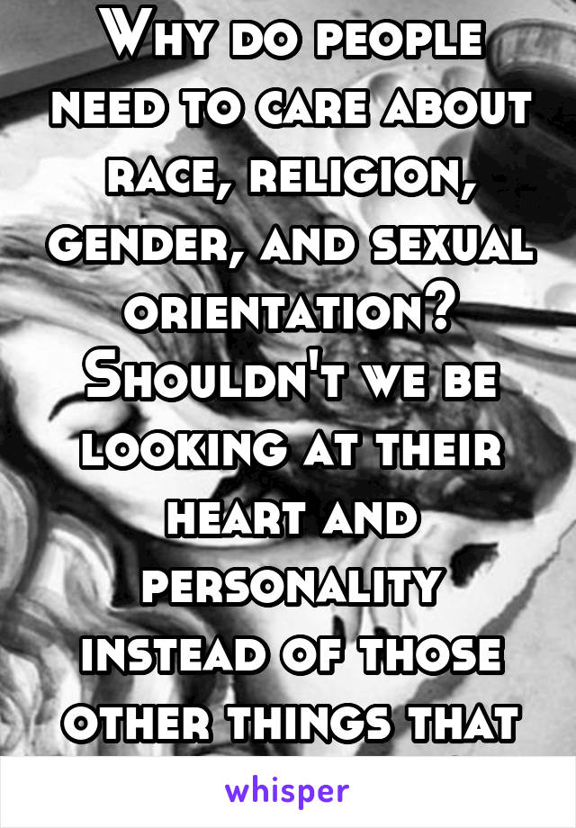 Why do people need to care about race, religion, gender, and sexual orientation? Shouldn't we be looking at their heart and personality instead of those other things that don't matter?