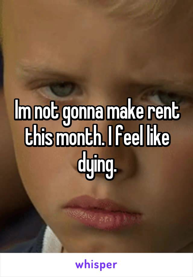 Im not gonna make rent this month. I feel like dying.
