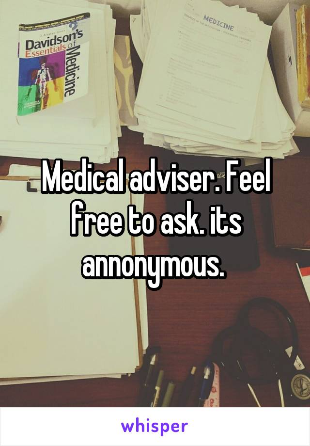 Medical adviser. Feel free to ask. its annonymous.