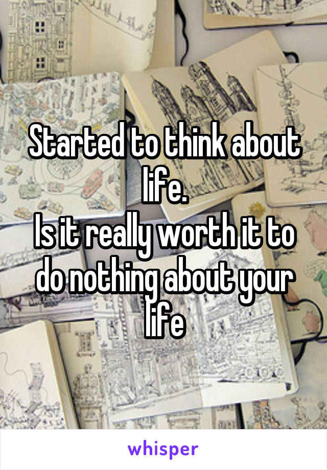 Started to think about life. Is it really worth it to do nothing about your life