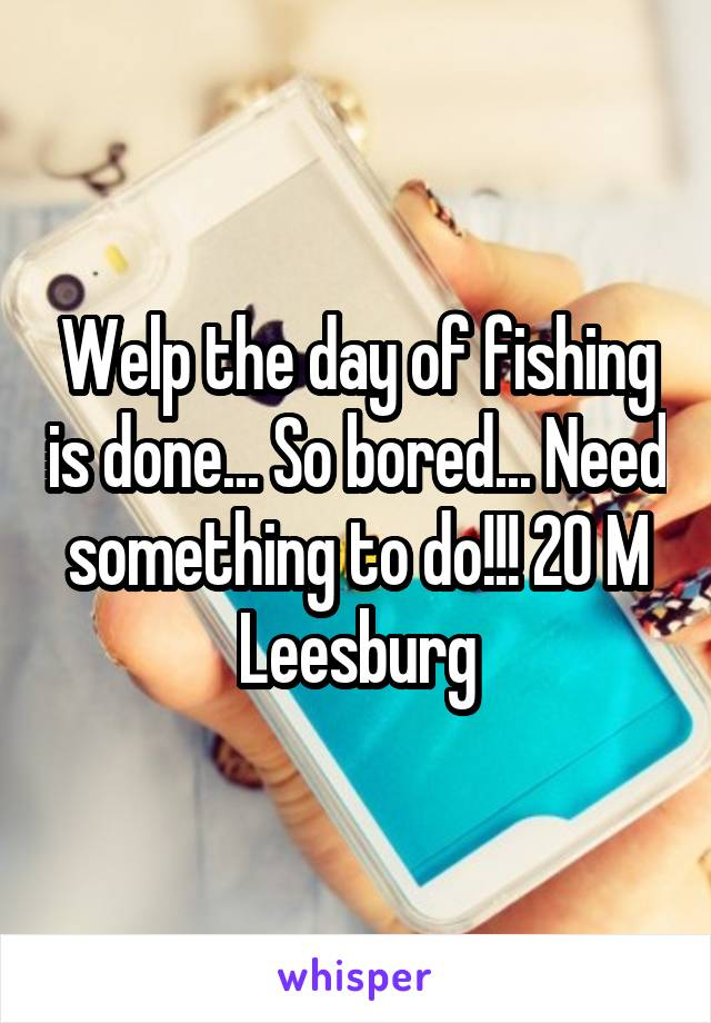 Welp the day of fishing is done... So bored... Need something to do!!! 20 M Leesburg