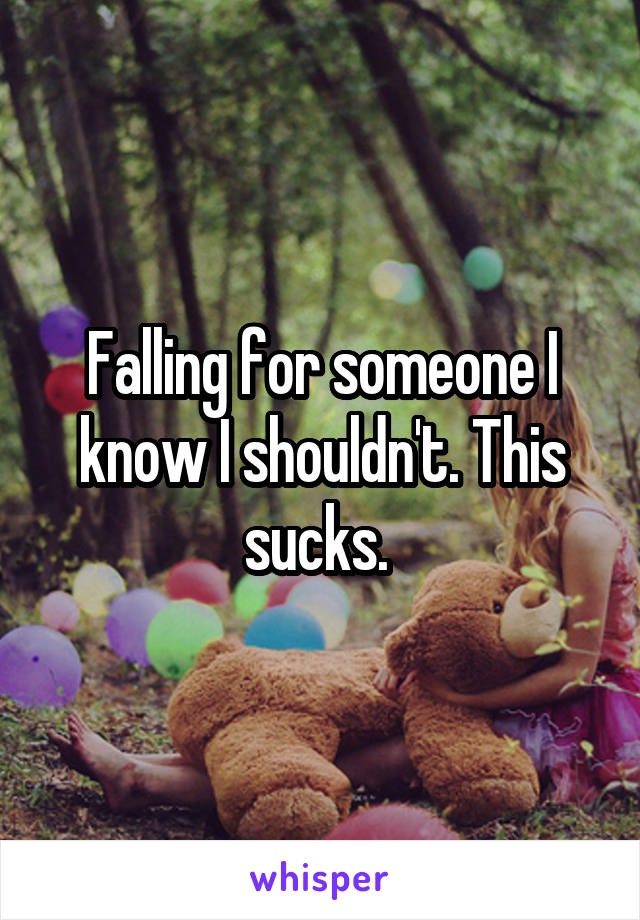 Falling for someone I know I shouldn't. This sucks.