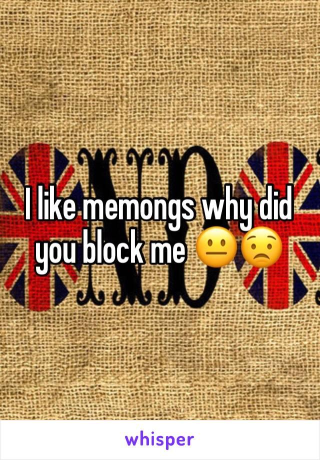 I like memongs why did you block me 😐😟
