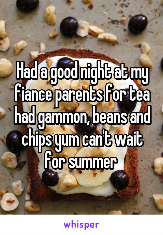 Had a good night at my fiance parents for tea had gammon, beans and chips yum can't wait for summer