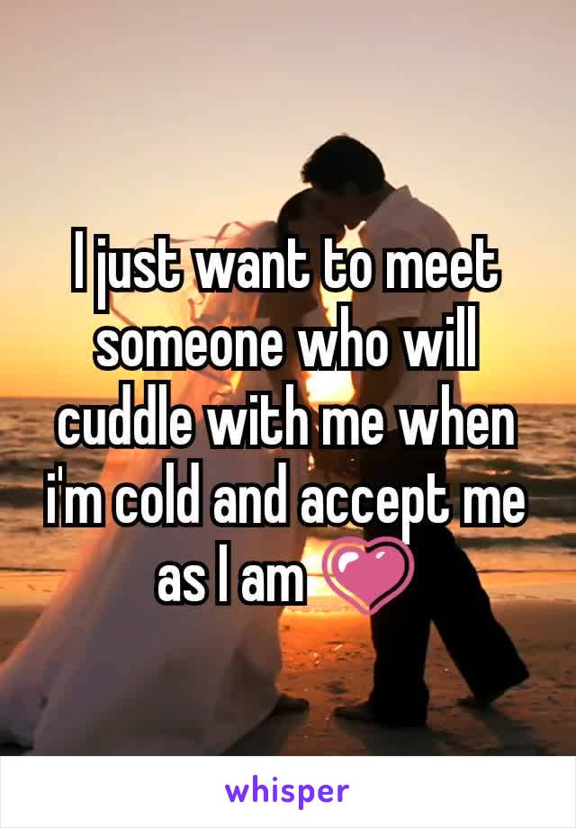 I just want to meet someone who will cuddle with me when i'm cold and accept me as I am 💗