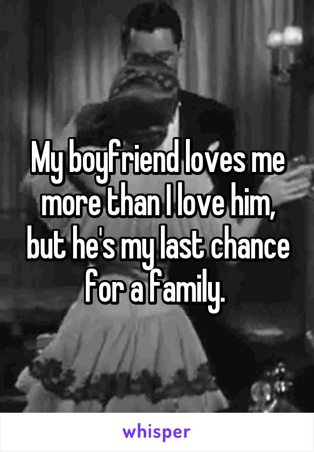 My boyfriend loves me more than I love him, but he's my last chance for a family.