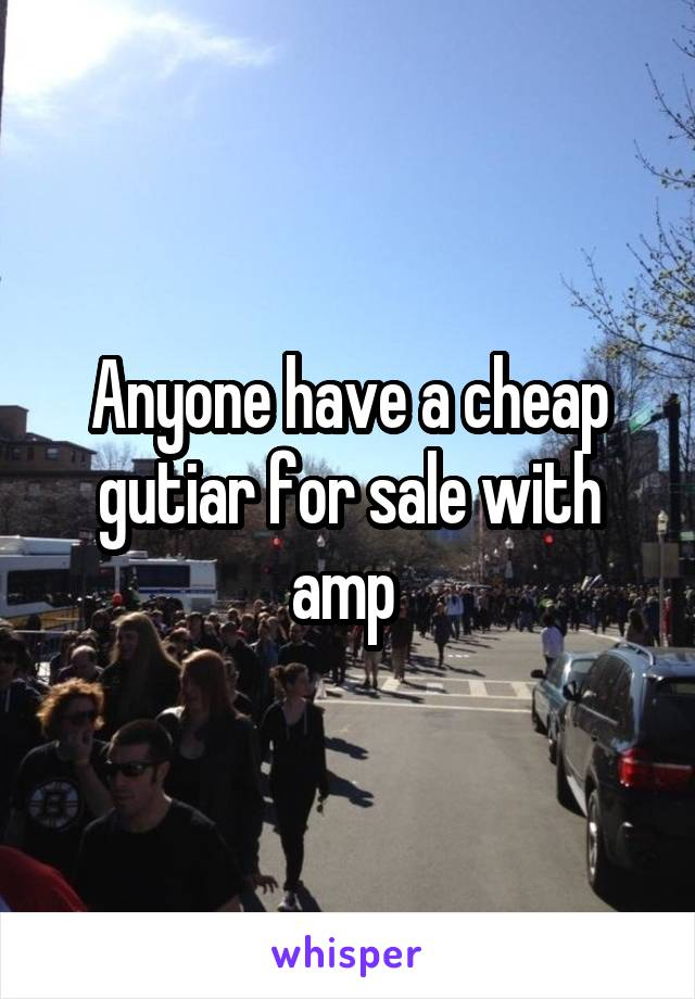 Anyone have a cheap gutiar for sale with amp
