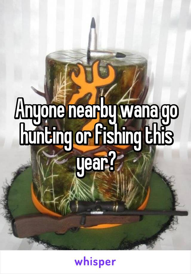 Anyone nearby wana go hunting or fishing this year?