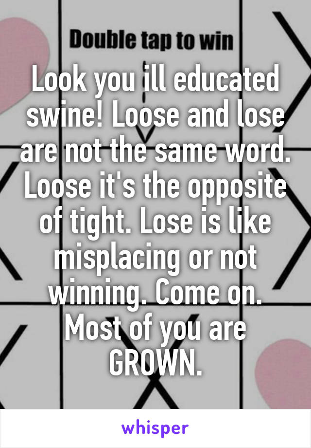 Look you ill educated swine! Loose and lose are not the same word. Loose it's the opposite of tight. Lose is like misplacing or not winning. Come on. Most of you are GROWN.