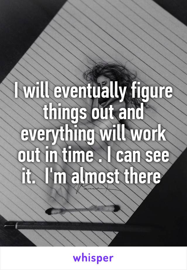 I will eventually figure things out and everything will work out in time . I can see it.  I'm almost there