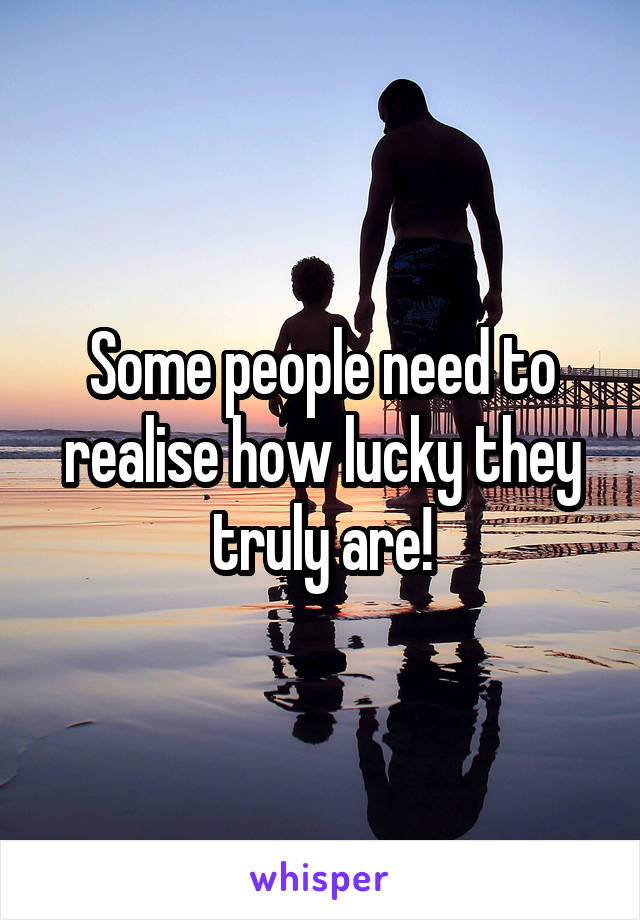 Some people need to realise how lucky they truly are!